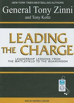 Leading the Charge : Leadership Lessons from the Battlefield to the Boardroom - General Tony Zinni