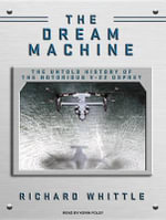 The Dream Machine : The Untold History of the Notorious V-22 Osprey - Richard Whittle
