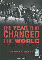 The Year That Changed the World : The Untold Story Behind the Fall of the Berlin Wall - Michael Meyer