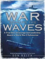War Beneath the Waves : A True Story of Courage and Leadership Aboard a World War II Submarine - Don Keith