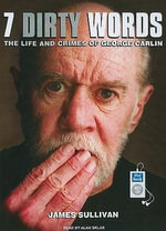 Seven Dirty Words : The Life and Crimes of George Carlin - James Sullivan