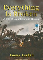 Everything Is Broken : A Tale of Catastrophe in Burma - Emma Larkin