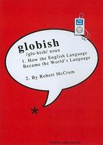 Globish : How The English Language Became The Worlds Language :  How The English Language Became The Worlds Language - Robert McCrum