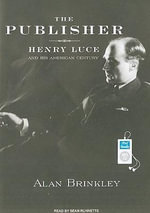 The Publisher : Henry Luce and His American Century - Alan Brinkley