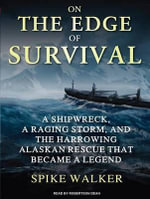 On the Edge of Survival : A Shipwreck, a Raging Storm, and the Harrowing Alaskan Rescue That Became a Legend - Spike Walker