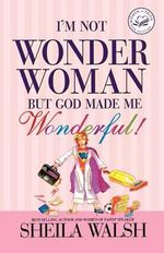 I'm Not Wonder Woman : But God Made Me Wonderful! - Sheila Walsh