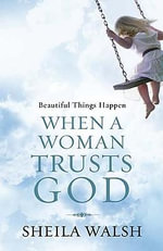 Beautiful Things Happen When a Woman Trusts God - Sheila Walsh
