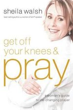 Get Off Your Knees & Pray - Sheila Walsh