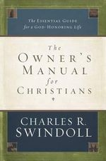 The Owner's Manual for Christians : The Essential Guide for a God-Honoring Life - Dr Charles R Swindoll