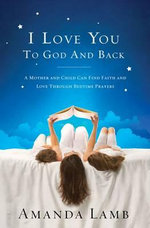 I Love You to God and Back : A Mother and Child Can Find Faith and Love Through Bedtime Prayers - Amanda Lamb