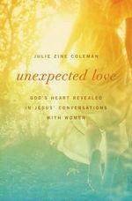 Unexpected Love : God's Heart Revealed in Jesus' Conversations with Women - Julie Zine Coleman