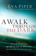 A Walk Through the Dark : How My Husband's 90 Minutes in Heaven Deepened My Faith for a Lifetime - Eva Piper