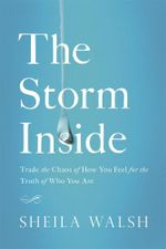 The Storm Inside : Trade the Chaos of How You Feel for the Truth of Who You Are - Sheila Walsh