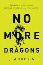 No More Dragons : Get Free from Broken Dreams, Lost Hope, Bad Religion, and Other Monsters - Jim Burgen