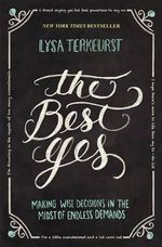 The Best Yes : Making Wise Decisions in the Midst of Endless Demands - Lysa TerKeurst