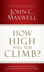 How High Will You Climb? : Determine Your Success by Cultivating the Right Attitude - John C Maxwell