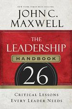 The Leadership Handbook : 26 Critical Lessons Every Leader Needs - John C. Maxwell
