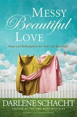 Messy Beautiful Love : Hope and Redemption for Real-Life Marriages - Darlene Schacht