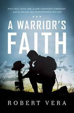 A Warrior's Faith : Navy Seal Ryan Job, a Life-Changing Firefight, and the Belief That Transformed His Life - Robert W. Vera