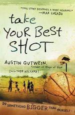 Take Your Best Shot : Do Something Bigger Than Yourself - Austin Gutwein