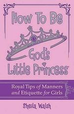 How to Be God's Little Princess : Royal Tips for Manners, Etiquettem, and True Beauty - Sheila Walsh