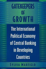 Gatekeepers of Growth : The International Political Economy of Central Banking in Developing Countries - Sylvia Maxfield