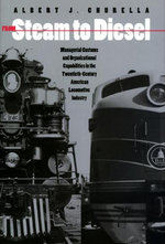 From Steam to Diesel : Managerial Customs and Organizational Capabilities in the Twentieth-Century American Locomotive Industry: Managerial Customs and - Albert Churella