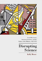 Disrupting Science : Social Movements, American Scientists, and the Politics of the Military, 1945-1975: Social Movements, American Scientists, and the - Kelly Moore