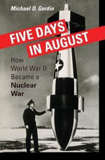 Five Days in August : How World War II Became a Nuclear War - Michael D. Gordin