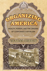 Organizing America : Wealth, Power, and the Origins of Corporate Capitalism - Charles Perrow