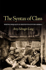 The Syntax of Class : Writing Inequality in Nineteenth-Century America - Amy Schrager Lang