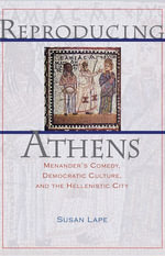 Reproducing Athens : Menander's Comedy, Democratic Culture, and the Hellenistic City - Susan Lape