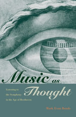 Music as Thought : Listening to the Symphony in the Age of Beethoven - Mark Evan Bonds