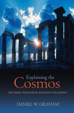 Explaining the Cosmos : The Ionian Tradition of Scientific Philosophy - Daniel W. Graham