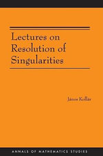Lectures on Resolution of Singularities (AM-166) - János Kollár