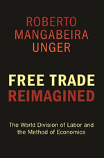 Free Trade Reimagined : The World Division of Labor and the Method of Economics - Roberto Mangabeira Unger