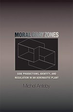 Moral Gray Zones : Side Productions, Identity, and Regulation in an Aeronautic Plant - Michel Anteby
