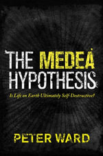 The Medea Hypothesis : Is Life on Earth Ultimately Self-Destructive?: Is Life on Earth Ultimately Self-Destructive? - Peter Ward