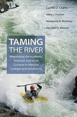 Taming the River : Negotiating the Academic, Financial, and Social Currents in Selective Colleges and Universities - Camille Z. Charles