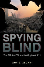 Spying Blind : The CIA, the FBI, and the Origins of 9/11 - Amy B. Zegart