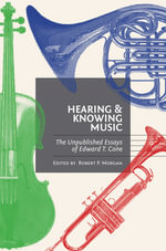 Hearing and Knowing Music : The Unpublished Essays of Edward T. Cone - Edward T. Cone