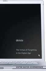 Delete : The Virtue of Forgetting in the Digital Age - Viktor Mayer-Schnberger