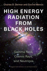 High Energy Radiation from Black Holes : Gamma Rays, Cosmic Rays, and Neutrinos: Gamma Rays, Cosmic Rays, and Neutrinos - Charles D. Dermer