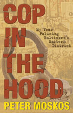 Cop in the Hood : My Year Policing Baltimore's Eastern District - Peter Moskos
