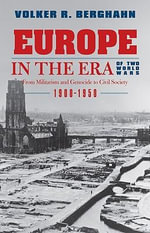 Europe in the Era of Two World Wars : From Militarism and Genocide to Civil Society, 1900-1950 - Volker R. Berghahn