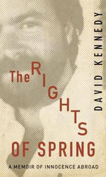 The Rights of Spring : A Memoir of Innocence Abroad - David Kennedy