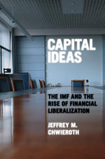 Capital Ideas : The IMF and the Rise of Financial Liberalization - Jeffrey M. Chwieroth