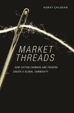 Market Threads : How Cotton Farmers and Traders Create a Global Commodity - Koray Çalişkan