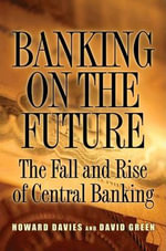 Banking on the Future : The Fall and Rise of Central Banking - Howard Davies