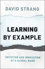 Learning by Example : Imitation and Innovation at a Global Bank - David Strang